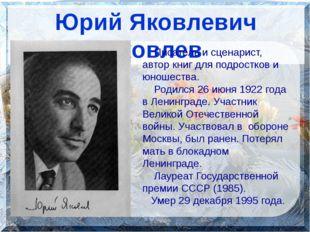 Юрий Яковлевич Яковлев Писатель и сценарист, автор книг для подростков и юно