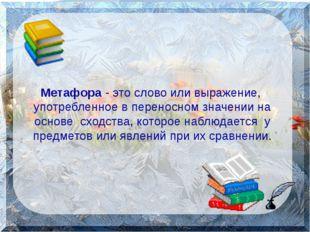 Метафора - это слово или выражение, употребленное в переносном значении на о