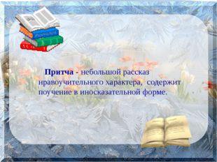 Притча - небольшой рассказ нравоучительного характера, содержит поучение в и