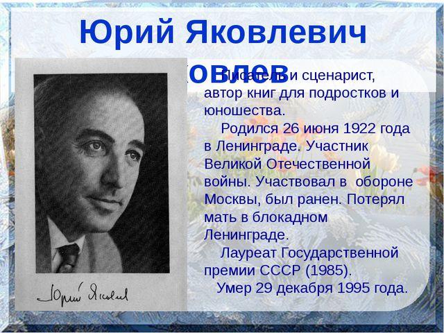Юрий Яковлевич Яковлев Писатель и сценарист, автор книг для подростков и юно...