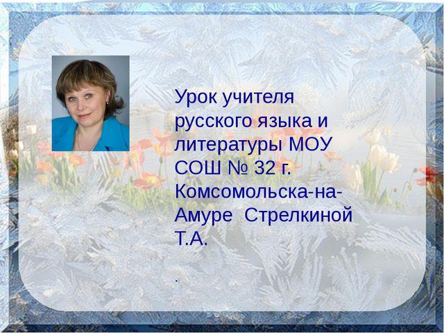 Урок учителя русского языка и литературы МОУ СОШ № 32 г. Комсомольска-на-Аму...