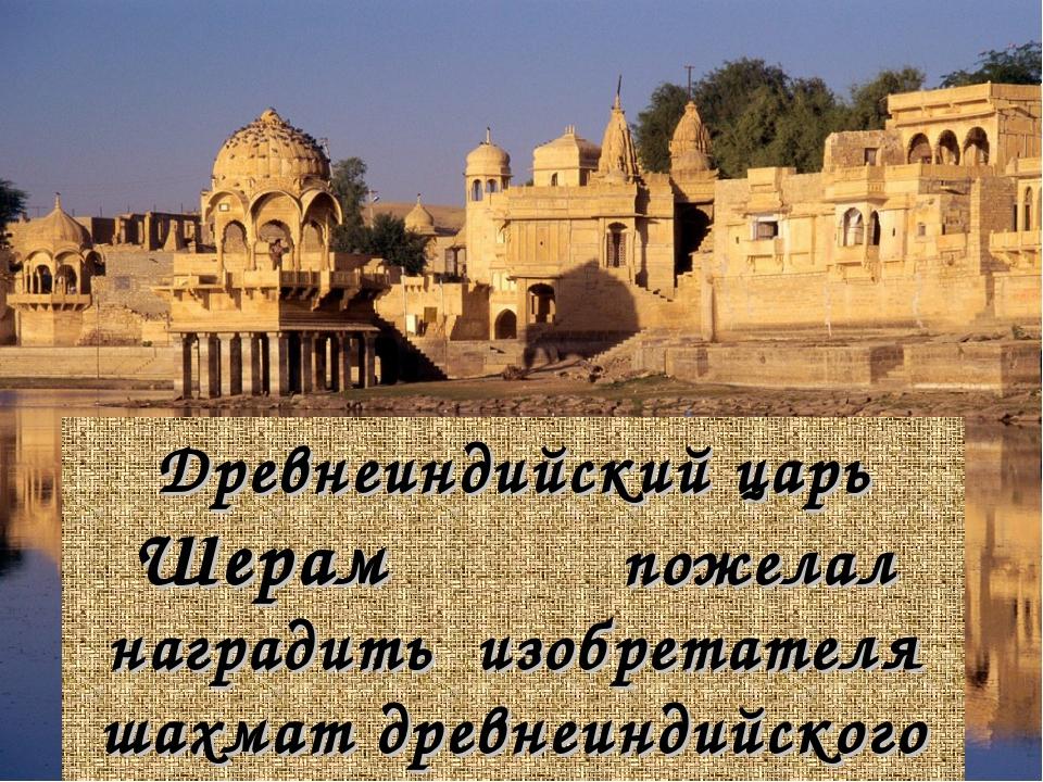 Древнеиндийский царь Шерам пожелал наградить изобретателя шахмат древнеиндийс...