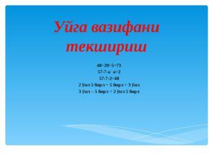 Уйга вазифани текшириш 48+20+5=73 57-7-а а=2 57-7-2=48 2 ўнл 5 бирл + 5 бирл