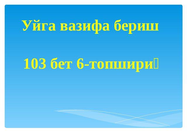 Уйга вазифа бериш 103 бет 6-топшириқ
