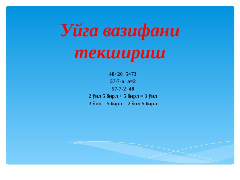 Уйга вазифани текшириш 48+20+5=73 57-7-а а=2 57-7-2=48 2 ўнл 5 бирл + 5 бирл...