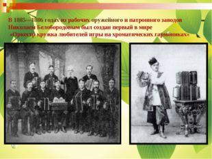 В 1885—1886 годах из рабочих оружейного и патронного заводов Николаем Белобор