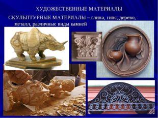 ХУДОЖЕСТВЕННЫЕ МАТЕРИАЛЫ СКУЛЬПТУРНЫЕ МАТЕРИАЛЫ – глина, гипс, дерево, металл