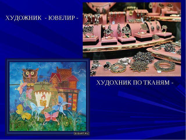 ХУДОЖНИК - ЮВЕЛИР - ХУДОХНИК ПО ТКАНЯМ -
