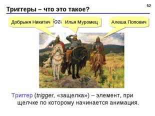 Щелкните по богатырю… Триггеры – что это такое? * Алеша Попович Илья Муромец