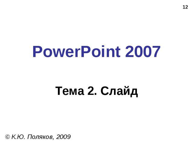 * PowerPoint 2007 Тема 2. Слайд © К.Ю. Поляков, 2009