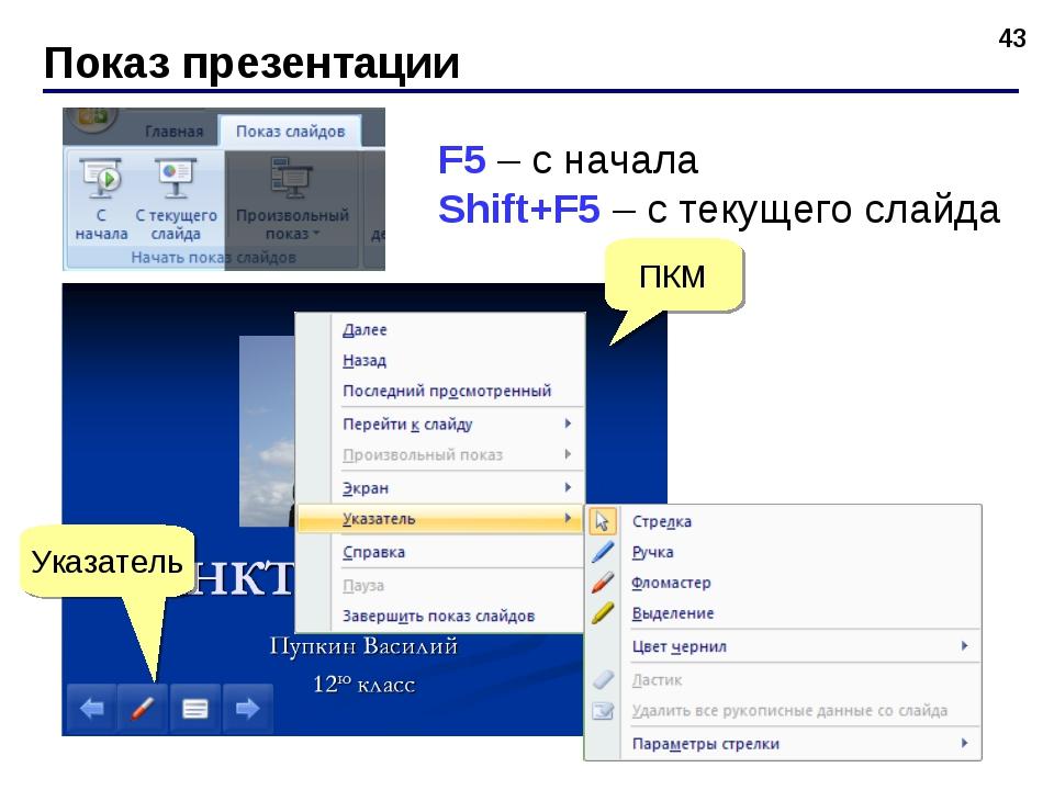 Показ презентации * F5 – с начала Shift+F5 – с текущего слайда ПКМ Указатель