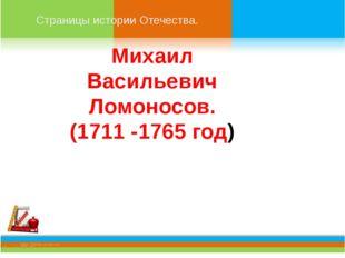 Страницы истории Отечества. Михаил Васильевич Ломоносов. (1711 -1765 год)