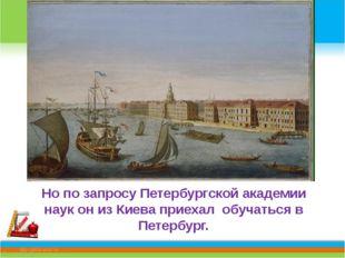 Но по запросу Петербургской академии наук он из Киева приехал обучаться в Пе
