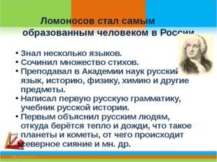 Ломоносов стал самым образованным человеком в России Знал несколько языков.