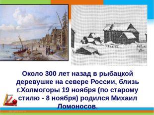 Около 300 лет назад в рыбацкой деревушке на севере России, близь г.Холмогоры