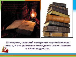 Шло время, сельский священник научил Михаила читать, и это увлечение неожида