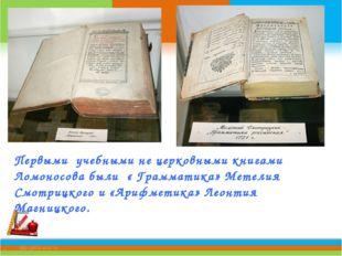 Первыми учебными не церковными книгами Ломоносова были « Грамматика» Метелия