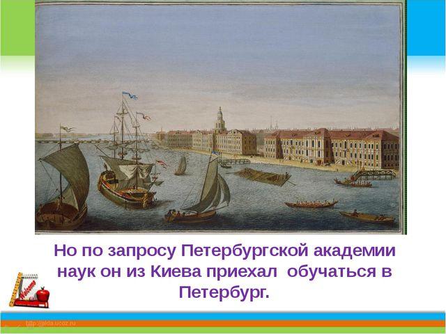 Но по запросу Петербургской академии наук он из Киева приехал обучаться в Пе...