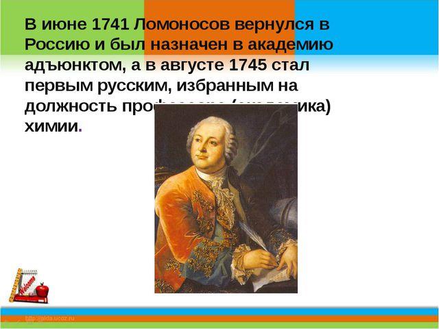 В июне 1741 Ломоносов вернулся в Россию и был назначен в академию адъюнктом,...
