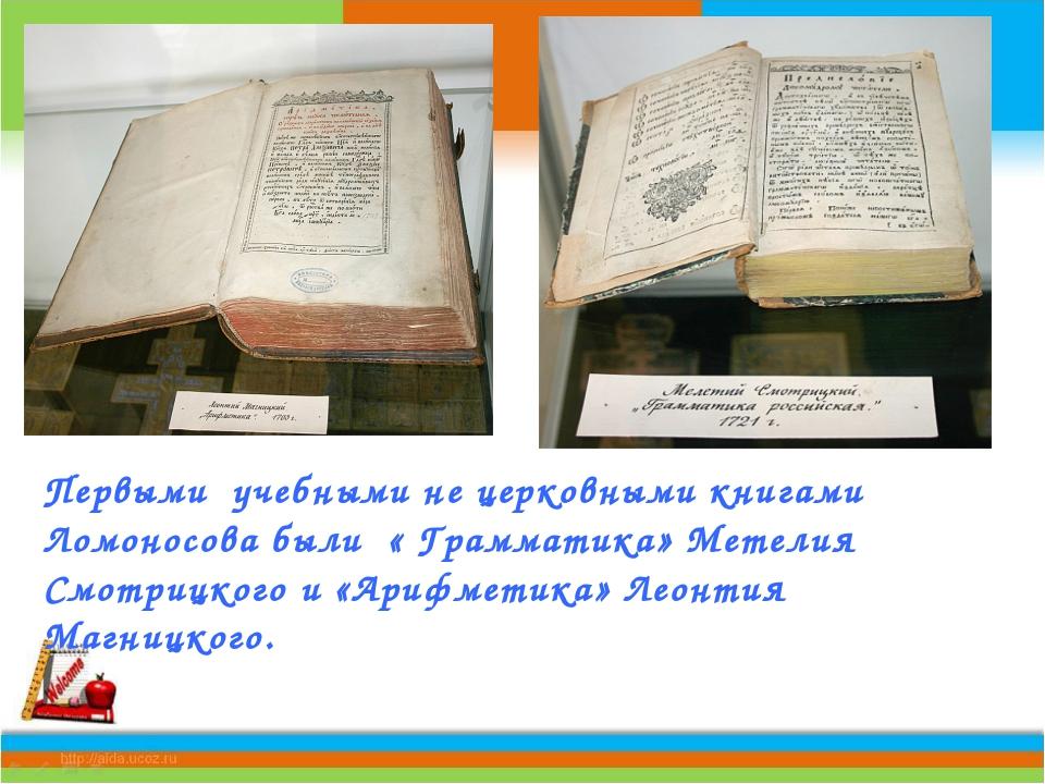 Первыми учебными не церковными книгами Ломоносова были « Грамматика» Метелия...