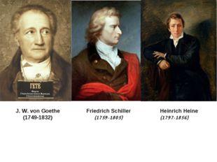 J. W. von Goethe (1749-1832) Friedrich Schiller (1759-1805) Heinrich Heine (1