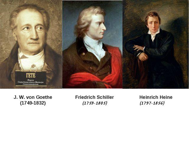 J. W. von Goethe (1749-1832) Friedrich Schiller (1759-1805) Heinrich Heine (1...