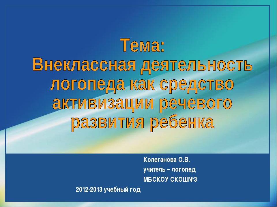 Колеганова О.В. учитель – логопед МБСКОУ СКОШ№3 2012-2013 учебный год Compan...