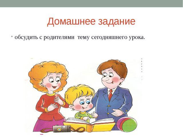 Домашнее задание обсудить с родителями тему сегодняшнего урока.