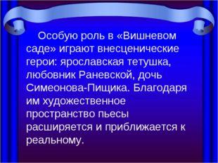 Особую роль в «Вишневом саде» играют внесценические герои: ярославская тетуш