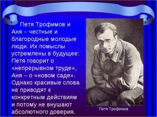 Петя Трофимов и Аня – честные и благородные молодые люди. Их помыслы устремл
