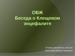 ОБЖ Беседа о Клещевом энцефалите Учитель начальных классов Балышева Мария Пав