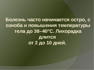 Болезнь часто начинается остро, с озноба и повышения температуры тела до 38–4