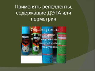 Применять репелленты, содержащие ДЭТА или перметрин