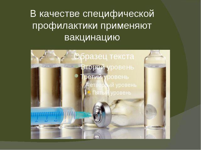В качестве специфической профилактики применяют вакцинацию