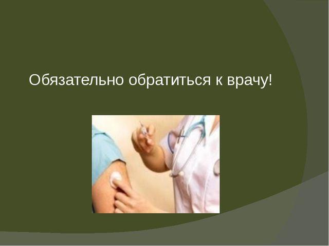 Обязательно обратиться к врачу!