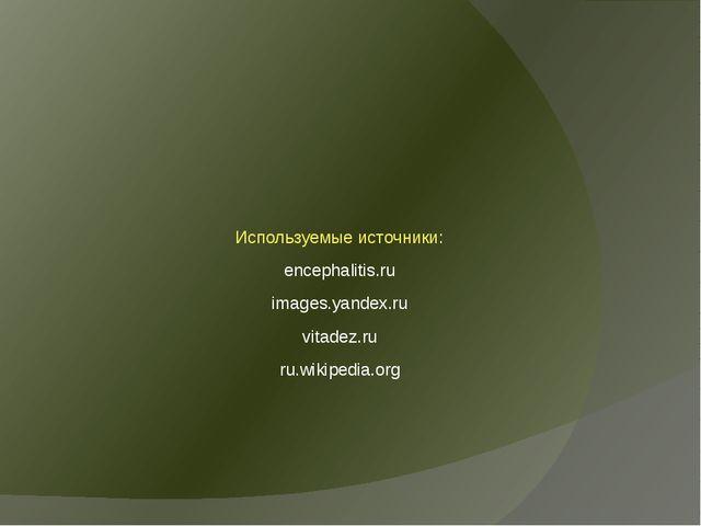 Используемые источники: encephalitis.ru images.yandex.ru vitadez.ru ru.wikipe...