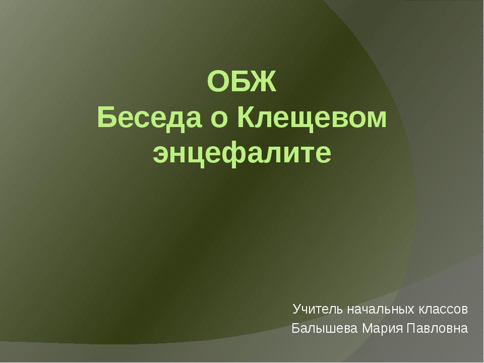 ОБЖ Беседа о Клещевом энцефалите Учитель начальных классов Балышева Мария Пав...