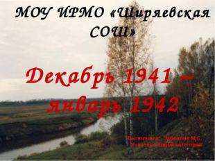 МОУ ИРМО «Ширяевская СОШ» Декабрь 1941 – январь 1942 Выполнила: Забелина М.С.