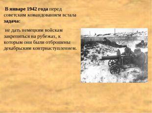 В январе 1942 года перед советским командованием встала задача: не дать неме