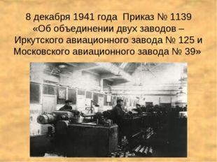 8 декабря 1941 года Приказ № 1139 «Об объединении двух заводов – Иркутского а