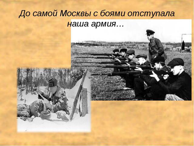 До самой Москвы с боями отступала наша армия…