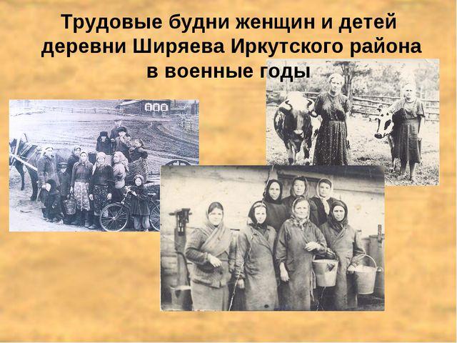 Трудовые будни женщин и детей деревни Ширяева Иркутского района в военные г...
