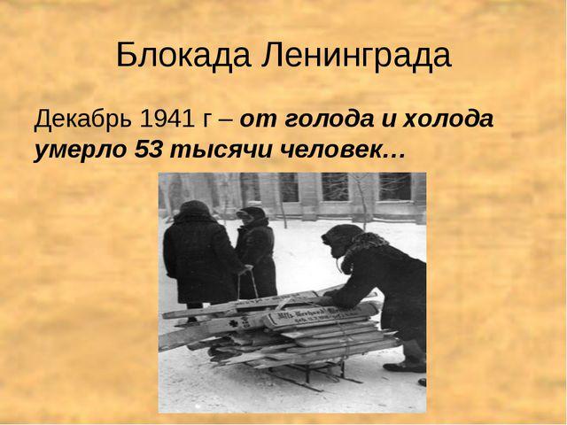 Блокада Ленинграда Декабрь 1941 г – от голода и холода умерло 53 тысячи челов...