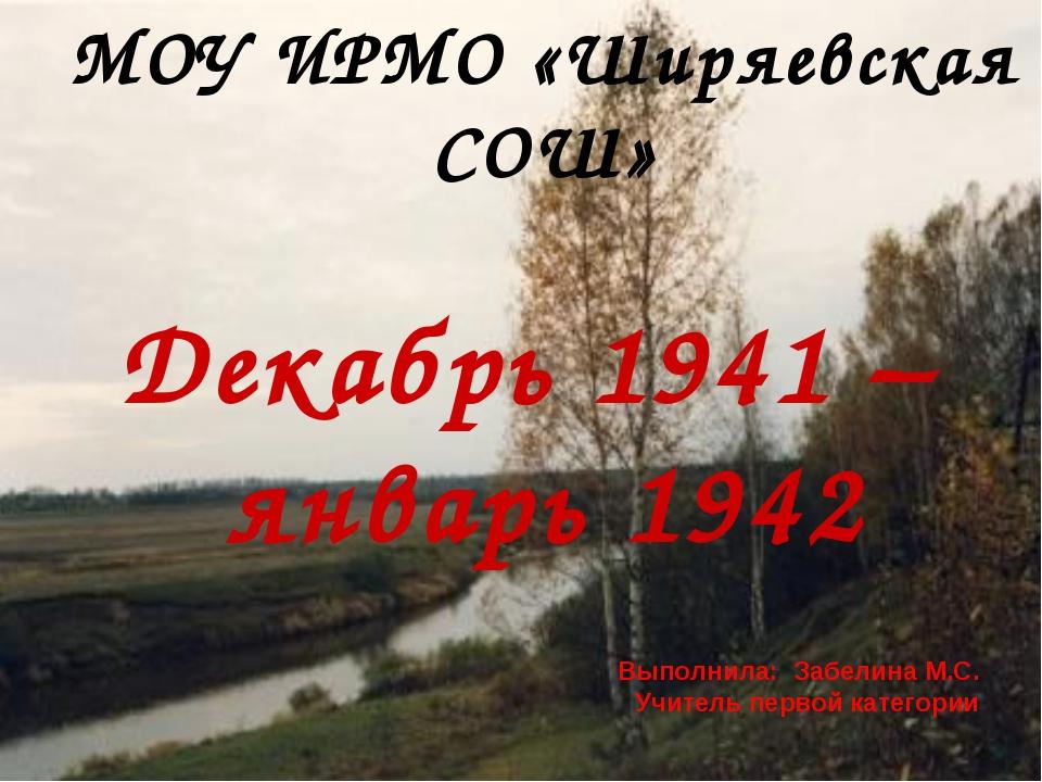 МОУ ИРМО «Ширяевская СОШ» Декабрь 1941 – январь 1942 Выполнила: Забелина М.С....