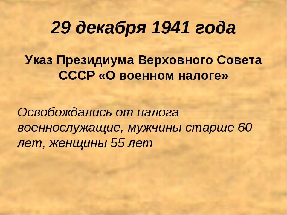 29 декабря 1941 года Указ Президиума Верховного Совета СССР «О военном налоге...