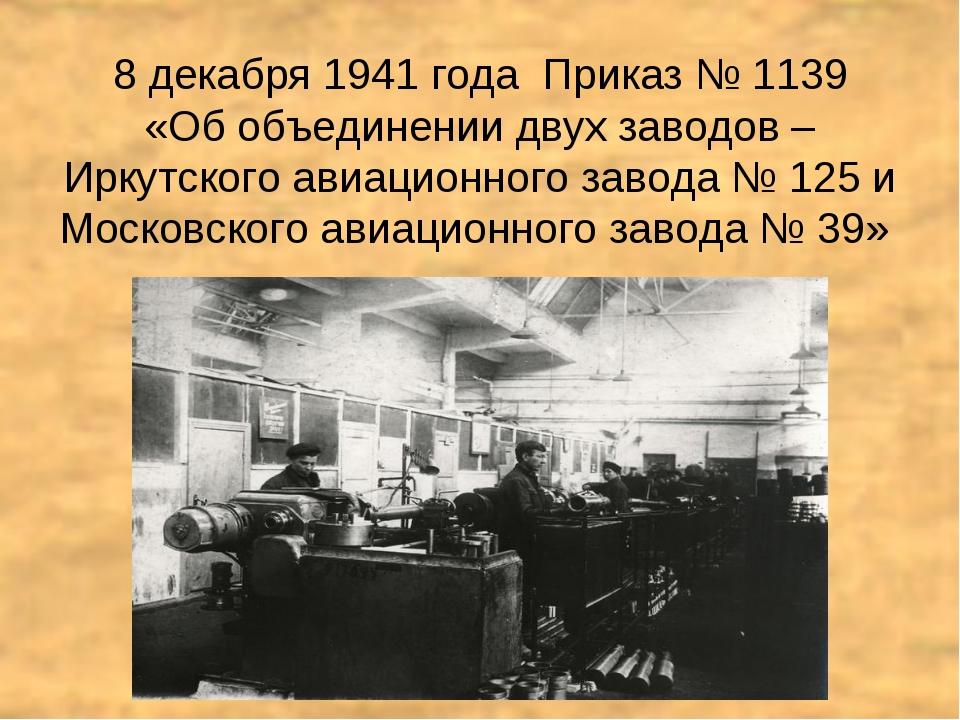 8 декабря 1941 года Приказ № 1139 «Об объединении двух заводов – Иркутского а...