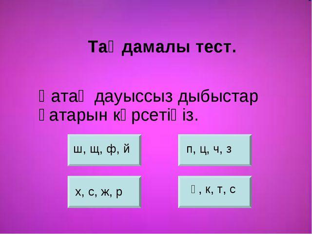 Қатаң дауыссыз дыбыстар қатарын көрсетіңіз. ш, щ, ф, й п, ц, ч, з х, с, ж, р...