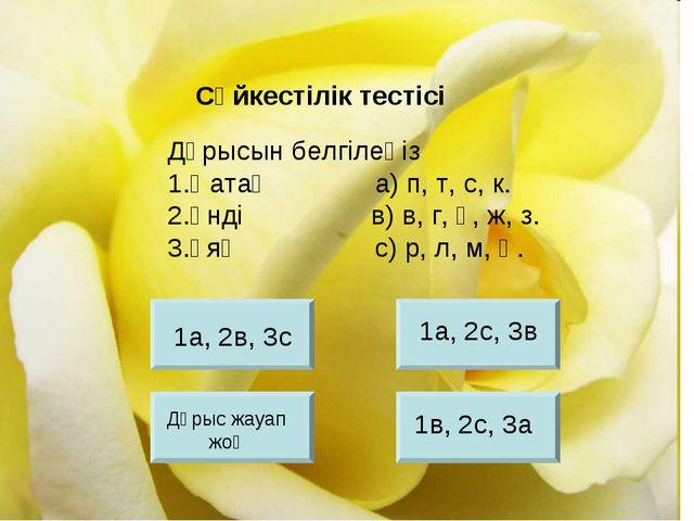Дұрысын белгілеңіз 1.Қатаң а) п, т, с, к. 2.Үнді в) в, г, ғ, ж, з. 3.Ұяң с) р...