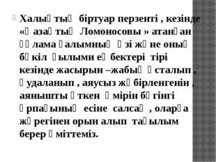 Халықтың біртуар перзенті , кезінде «Қазақтың Ломоносовы » атанған ғұлама ға
