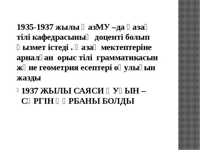 1935-1937 жылы ҚазМУ –да қазақ тілі кафедрасының доценті болып қызмет істеді...
